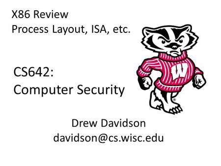 CS642: Computer Security X86 Review Process Layout, ISA, etc. Drew Davidson