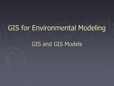 GIS for Environmental Modeling GIS and GIS Models.