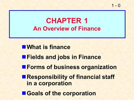 1 - 0 What is finance Fields and jobs in Finance Forms of business organization Responsibility of financial staff in a corporation Goals of the corporation.