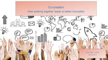 Co-creation How working together leads to better innovation What Works - STEAM January 2016.
