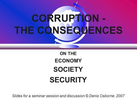 CORRUPTION - THE CONSEQUENCES ON THE ECONOMY SOCIETY SECURITY Slides for a seminar session and discussion © Denis Osborne, 2007.