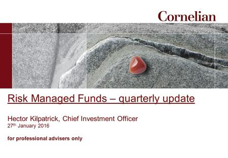 Risk Managed Funds – quarterly update Hector Kilpatrick, Chief Investment Officer 27 th January 2016 for professional advisers only.