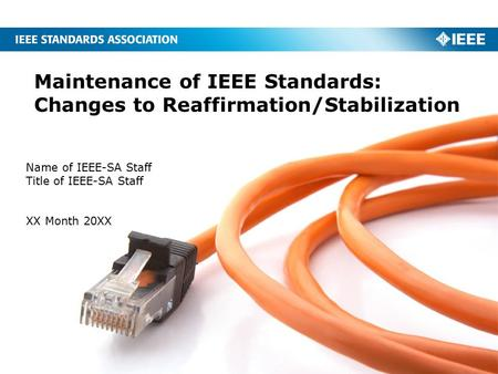 Maintenance of IEEE Standards: Changes to Reaffirmation/Stabilization Name of IEEE-SA Staff Title of IEEE-SA Staff XX Month 20XX.