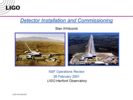 LIGO-G010035-00-D Detector Installation and Commissioning Stan Whitcomb NSF Operations Review 26 February 2001 LIGO Hanford Observatory.