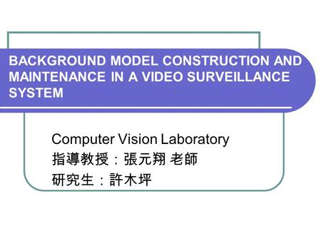 BACKGROUND MODEL CONSTRUCTION AND MAINTENANCE IN A VIDEO SURVEILLANCE SYSTEM Computer Vision Laboratory 指導教授:張元翔 老師 研究生:許木坪.