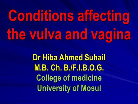 Conditions affecting the vulva and vagina Dr Hiba Ahmed Suhail M.B. Ch. B./F.I.B.O.G. College of medicine University of Mosul.