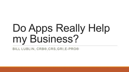 Do Apps Really Help my Business? BILL LUBLIN, CRB®,CRS,GRI,E-PRO®