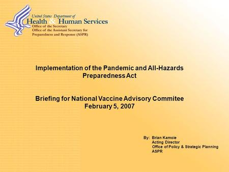 Implementation of the Pandemic and All-Hazards Preparedness Act Briefing for National Vaccine Advisory Commitee February 5, 2007 By: Brian Kamoie Acting.