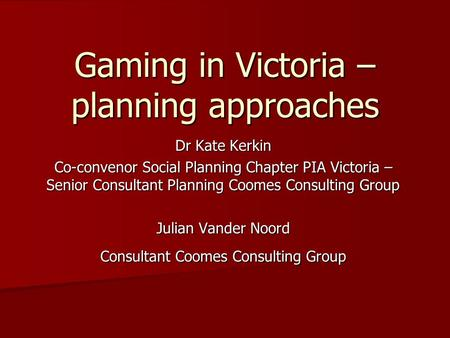Gaming in Victoria – planning approaches Dr Kate Kerkin Co-convenor Social Planning Chapter PIA Victoria – Senior Consultant Planning Coomes Consulting.