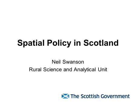 Spatial Policy in Scotland Neil Swanson Rural Science and Analytical Unit.