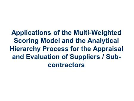 Applied Mathematics 1 Applications of the Multi-Weighted Scoring Model and the Analytical Hierarchy Process for the Appraisal and Evaluation of Suppliers.