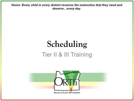 Vision: Every child in every district receives the instruction that they need and deserve…every day. Tier II & III Training Scheduling.