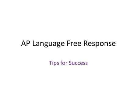 AP Language Free Response Tips for Success. Make it easy for your reader… Write neatly – Think before you write! – Don't use cursive unless you regularly.