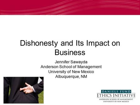 Dishonesty and Its Impact on Business Jennifer Sawayda Anderson School of Management University of New Mexico Albuquerque, NM.