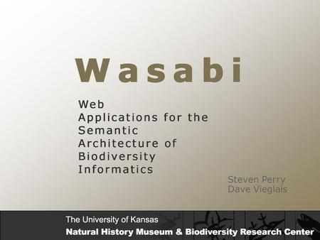 Steven Perry Dave Vieglais. W a s a b i Web Applications for the Semantic Architecture of Biodiversity Informatics Overview WASABI is a framework for.