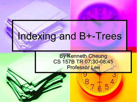 Indexing and B+-Trees By Kenneth Cheung CS 157B TR 07:30-08:45 Professor Lee.