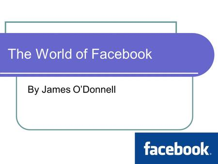 The World of Facebook By James O'Donnell. Background Facebook is a social networking website. Created by Mark Zuckerberg in 2004. More than 500 million.