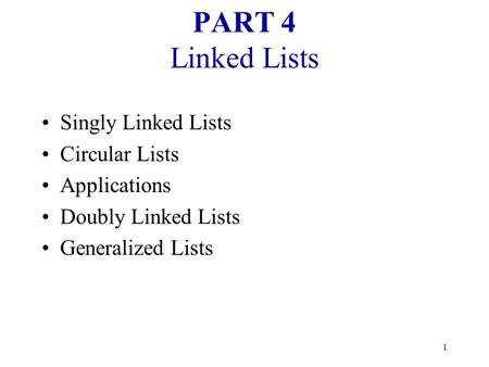 1 PART 4 Linked Lists Singly Linked Lists Circular Lists Applications Doubly Linked Lists Generalized Lists.