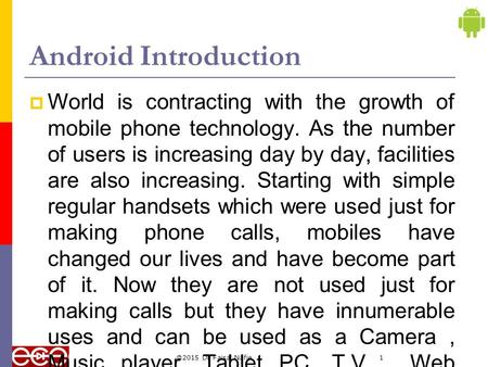 @2015 Dr Faisal Nafie1 Android Introduction  World is contracting with the growth of mobile phone technology. As the number of users is increasing day.