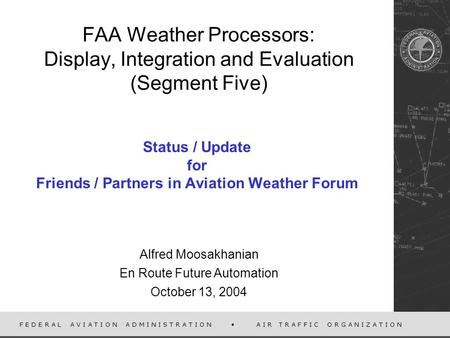 F E D E R A L A V I A T I O N A D M I N I S T R A T I O N A I R T R A F F I C O R G A N I Z A T I O N FAA Weather Processors: Display, Integration and.
