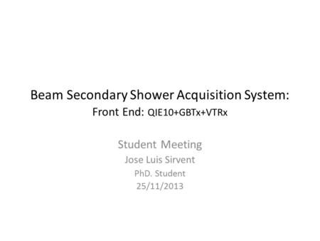 Beam Secondary Shower Acquisition System: Front End: QIE10+GBTx+VTRx Student Meeting Jose Luis Sirvent PhD. Student 25/11/2013.