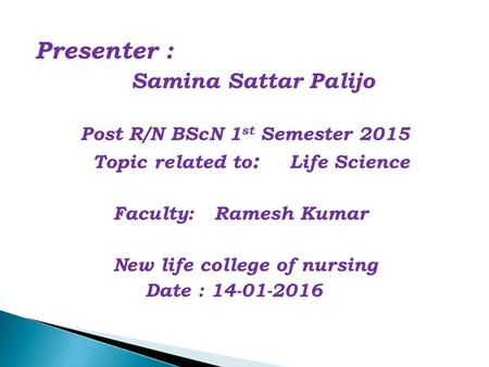 Presenter : Samina Sattar Palijo Post R/N BScN 1 st Semester 2015 Topic related to : Life Science Faculty: Ramesh Kumar New life college of nursing Date.