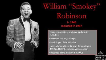 "William ""Smokey"" Robinson b. 1940 Inducted in 1987 Singer, songwriter, producer, and music executive Raised in Detroit, Michigan Lead singer of the Miracles."