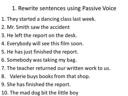 1. Rewrite sentences using Passive Voice 1. They started a dancing class last week. 2. Mr. Smith saw the accident 3. He left the report on the desk. 4.