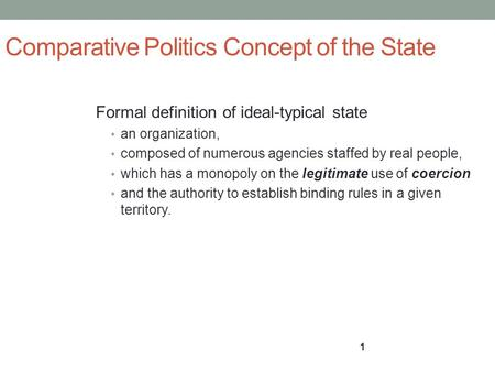 1 Comparative Politics Concept of the State Formal definition of ideal-typical state an organization, composed of numerous agencies staffed by real people,