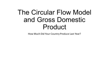 The Circular Flow Model and Gross Domestic Product How Much Did Your Country Produce Last Year?