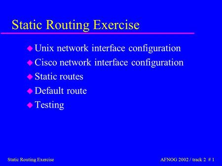 Static Routing Exercise AFNOG 2002 / track 2 # 1 Static Routing Exercise u Unix network interface configuration u Cisco network interface configuration.