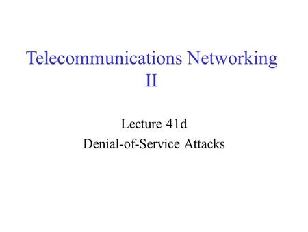 Telecommunications Networking II Lecture 41d Denial-of-Service Attacks.