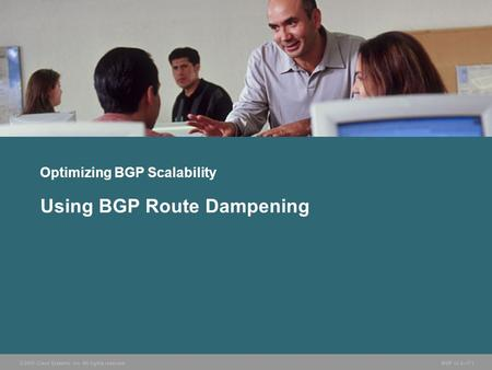 © 2005 Cisco Systems, Inc. All rights reserved. BGP v3.2—7-1 Optimizing BGP Scalability Using BGP Route Dampening.