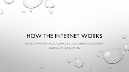 HOW THE INTERNET WORKS HTTPS://WWW.KHANACADEMY.ORG/COMPUTING/COMPUTER- SCIENCE/INTERNET-INTRO.