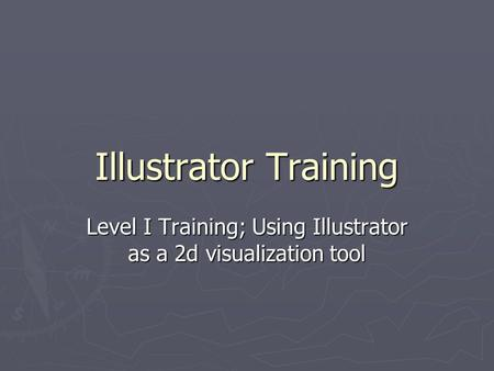 Illustrator Training Level I Training; Using Illustrator as a 2d visualization tool.