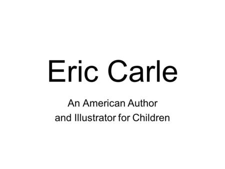 Eric Carle An American Author and Illustrator for Children.