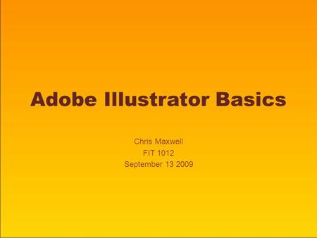 Adobe Illustrator Basics Chris Maxwell FIT 1012 September 13 2009.