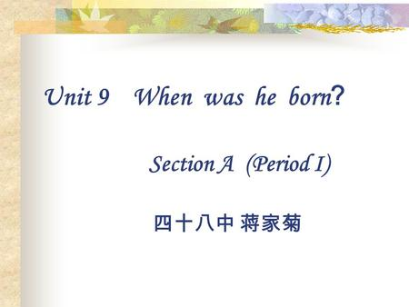Unit 9 When was he born ? Section A (Period I) 四十八中 蒋家菊.