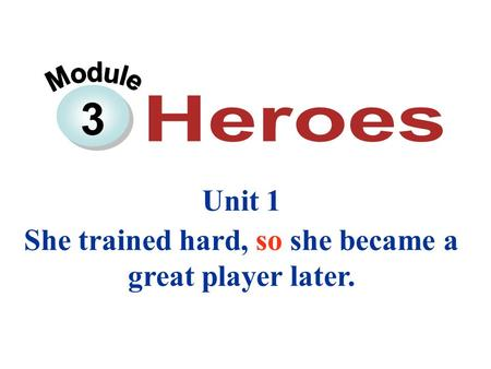 3 Unit 1 She trained hard, so she became a great player later.