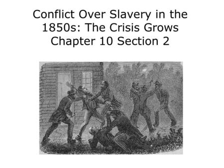 Conflict Over Slavery in the 1850s: The Crisis Grows Chapter 10 Section 2.