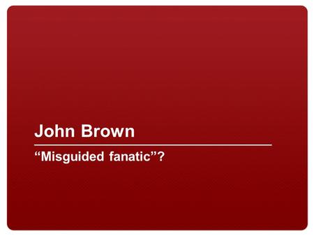 "John Brown ""Misguided fanatic""?. 2 I. John Brown A.Abolitionist B.Involved in the Underground Railroad C.Moved to Kansas to support the anti-slavery cause."