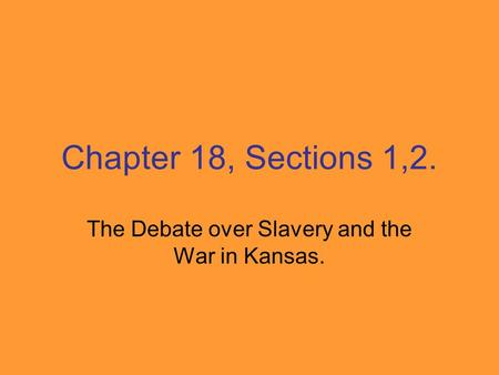 Chapter 18, Sections 1,2. The Debate over Slavery and the War in Kansas.