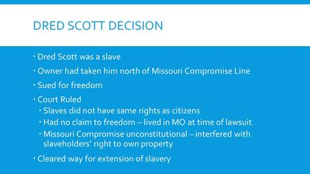 DRED SCOTT DECISION  Dred Scott was a slave  Owner had taken him north of Missouri Compromise Line  Sued for freedom  Court Ruled  Slaves did not.