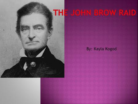 By: Kayla Kogod.  The John Brown raid was caused by slavery  The John Brown raid was started in October 16,1958  It ended when John Brown died.  John.