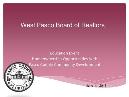 Education Event Homeownership Opportunities with Pasco County Community Development West Pasco Board of Realtors June 11, 2013.