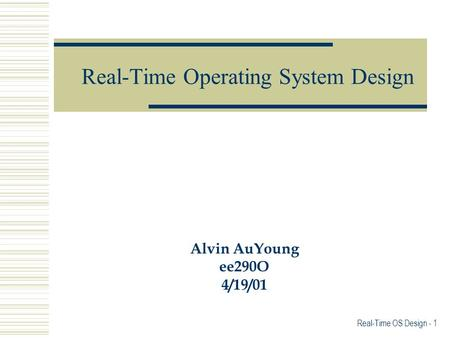 Real-Time Operating System Design Alvin AuYoung ee290O 4/19/01 Real-Time OS Design - 1.