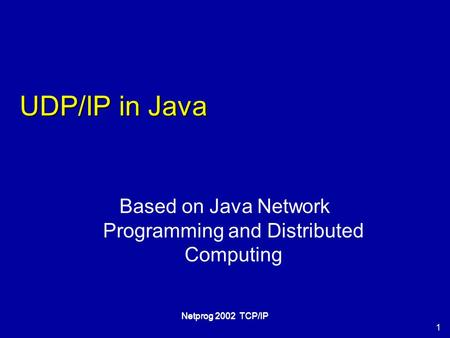 1 Netprog 2002 TCP/IP UDP/IP in Java Based on Java Network Programming and Distributed Computing.