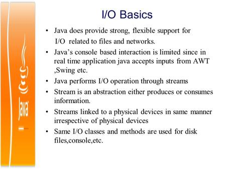 I/O Basics Java does provide strong, flexible support for I/O related to files and networks. Java's console based interaction is limited since in real.