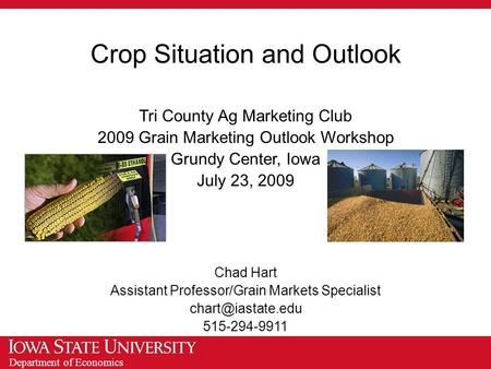 Department of Economics Crop Situation and Outlook Tri County Ag Marketing Club 2009 Grain Marketing Outlook Workshop Grundy Center, Iowa July 23, 2009.