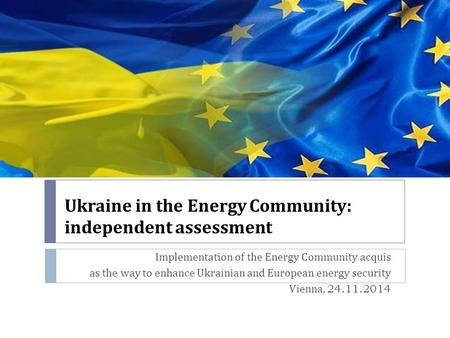 Ukraine in the Energy Community : independent assessment Implementation of the Energy Community acquis as the way to enhance Ukrainian and European energy.